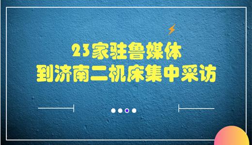 23家驻鲁媒体到济南二机床集中采访